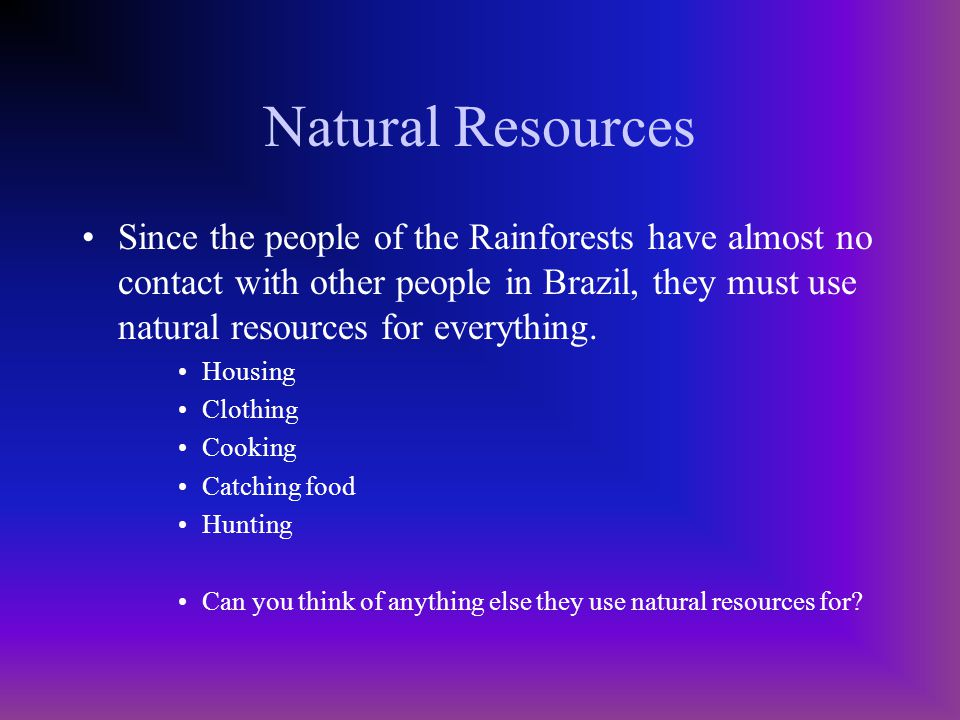 Natural Resources Since the people of the Rainforests have almost no contact with other people in Brazil, they must use natural resources for everything.
