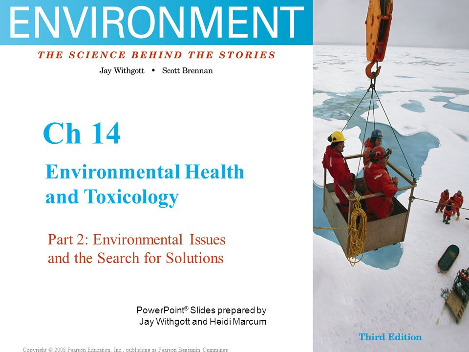 Copyright © 2008 Pearson Education, Inc., publishing as Pearson Benjamin Cummings This lecture will help you understand: Environmental health hazards Toxicants in the environment Hazards and their effects Philosophical approaches to risk Policy and regulation in the U.S.