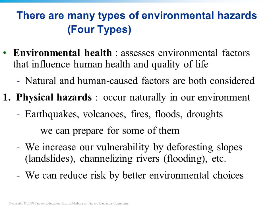 Copyright © 2008 Pearson Education, Inc., publishing as Pearson Benjamin Cummings Risk assessment Risk: the probability that some harmful outcome will result from a given action -Exposure to environmental health threats doesn't automatically produce an effect -Rather, it causes some probability (likelihood) of harm Probability involves -Identity and strength of threat -Chance/frequency that an organism will encounter it -Amount of exposure to the threat -An organism's sensitivity to the threat