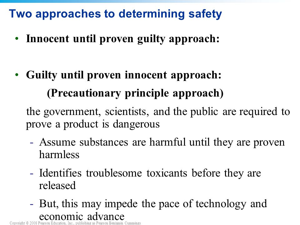 Copyright © 2008 Pearson Education, Inc., publishing as Pearson Benjamin Cummings Two approaches to determining safety Innocent until proven guilty ap