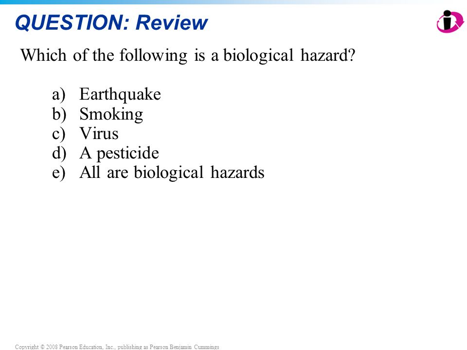 Copyright © 2008 Pearson Education, Inc., publishing as Pearson Benjamin Cummings QUESTION: Review Which of the following is a biological hazard? a)Ea