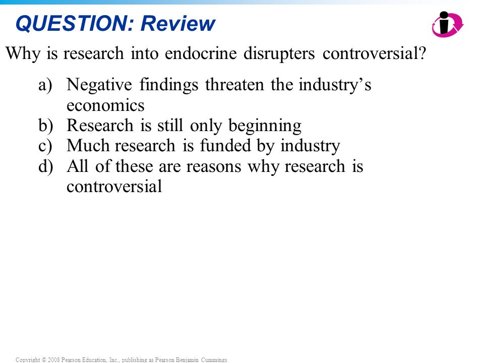 Copyright © 2008 Pearson Education, Inc., publishing as Pearson Benjamin Cummings QUESTION: Review Why is research into endocrine disrupters controver