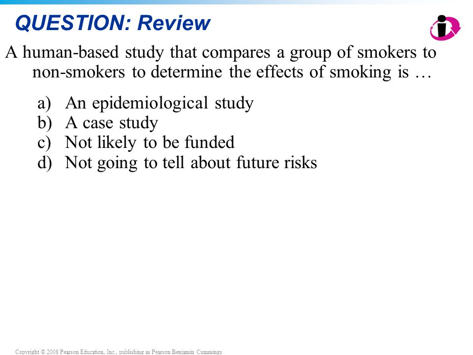 Copyright © 2008 Pearson Education, Inc., publishing as Pearson Benjamin Cummings QUESTION: Review A human-based study that compares a group of smoker