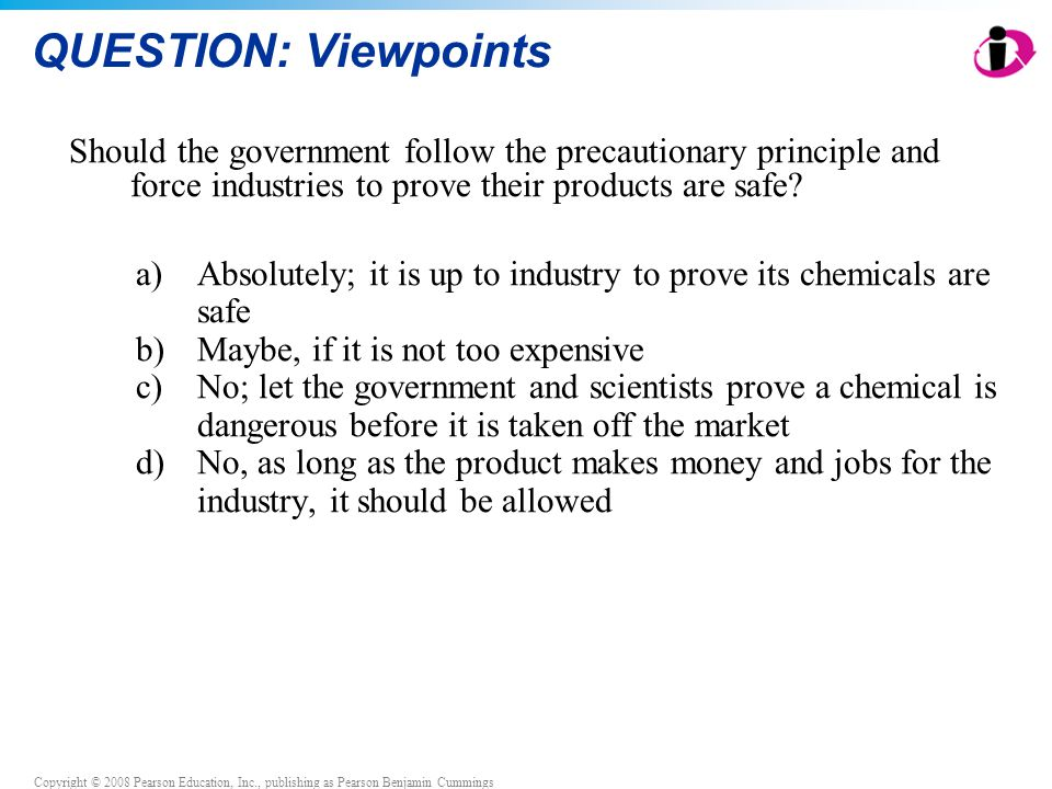 Copyright © 2008 Pearson Education, Inc., publishing as Pearson Benjamin Cummings QUESTION: Viewpoints Should the government follow the precautionary