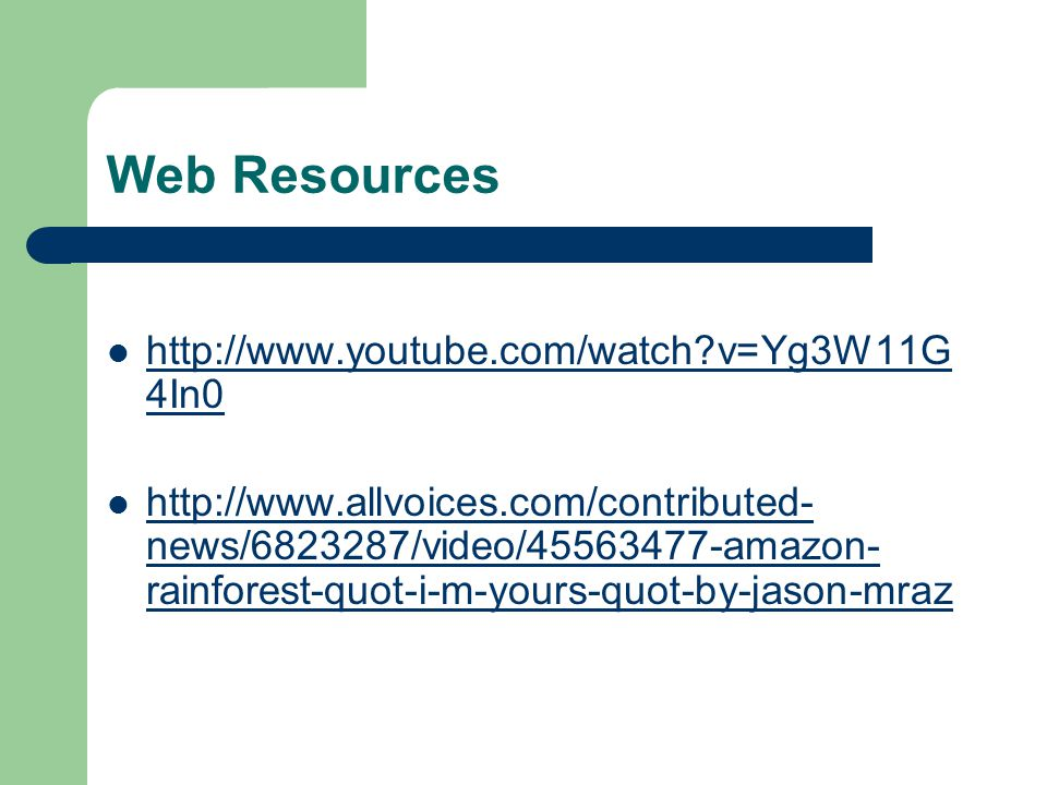 Web Resources http://www.youtube.com/watch v=Yg3W11G 4In0 http://www.youtube.com/watch v=Yg3W11G 4In0 http://www.allvoices.com/contributed- news/6823287/video/45563477-amazon- rainforest-quot-i-m-yours-quot-by-jason-mraz http://www.allvoices.com/contributed- news/6823287/video/45563477-amazon- rainforest-quot-i-m-yours-quot-by-jason-mraz