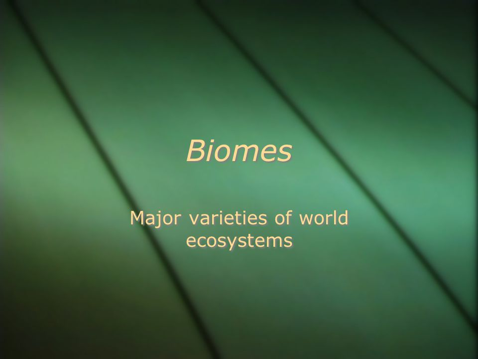 Biomes Major varieties of world ecosystems