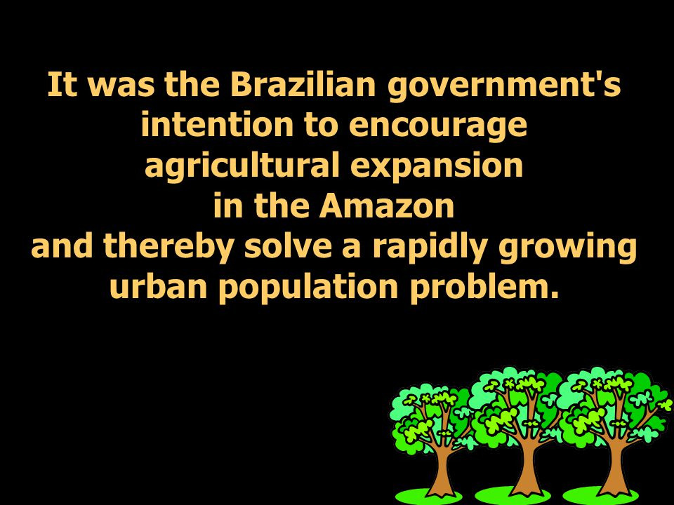 It was the Brazilian government s intention to encourage agricultural expansion in the Amazon and thereby solve a rapidly growing urban population problem.