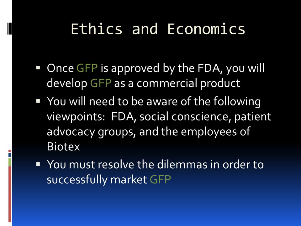 Ethics and Economics  Once GFP is approved by the FDA, you will develop GFP as a commercial product  You will need to be aware of the following viewpoints: FDA, social conscience, patient advocacy groups, and the employees of Biotex  You must resolve the dilemmas in order to successfully market GFP
