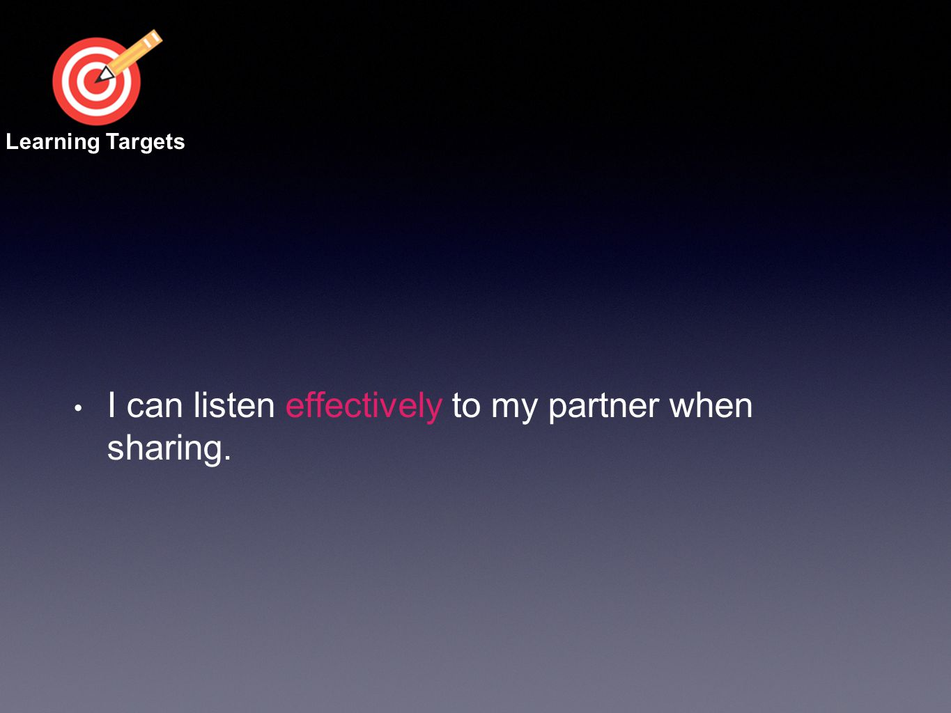 I can listen effectively to my partner when sharing. Learning Targets