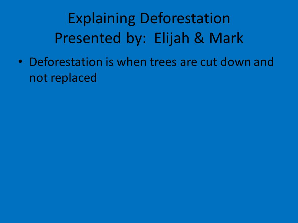 Explaining Deforestation Presented by: Elijah & Mark Deforestation is when trees are cut down and not replaced