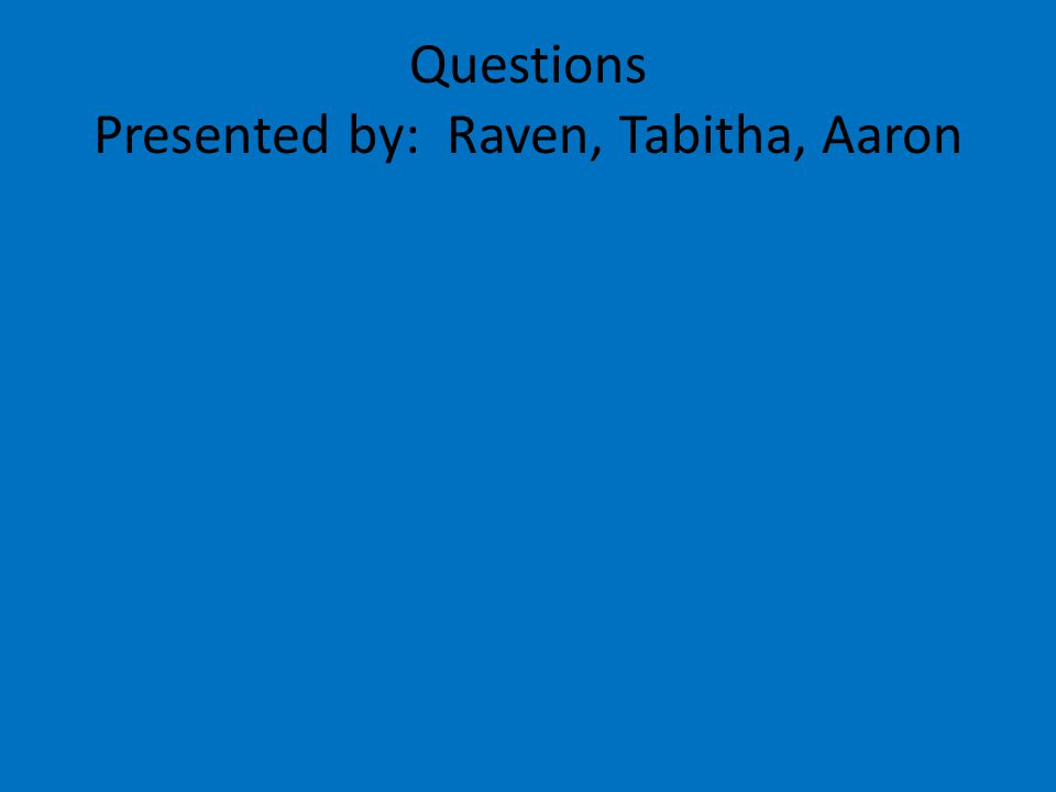 Questions Presented by: Raven, Tabitha, Aaron