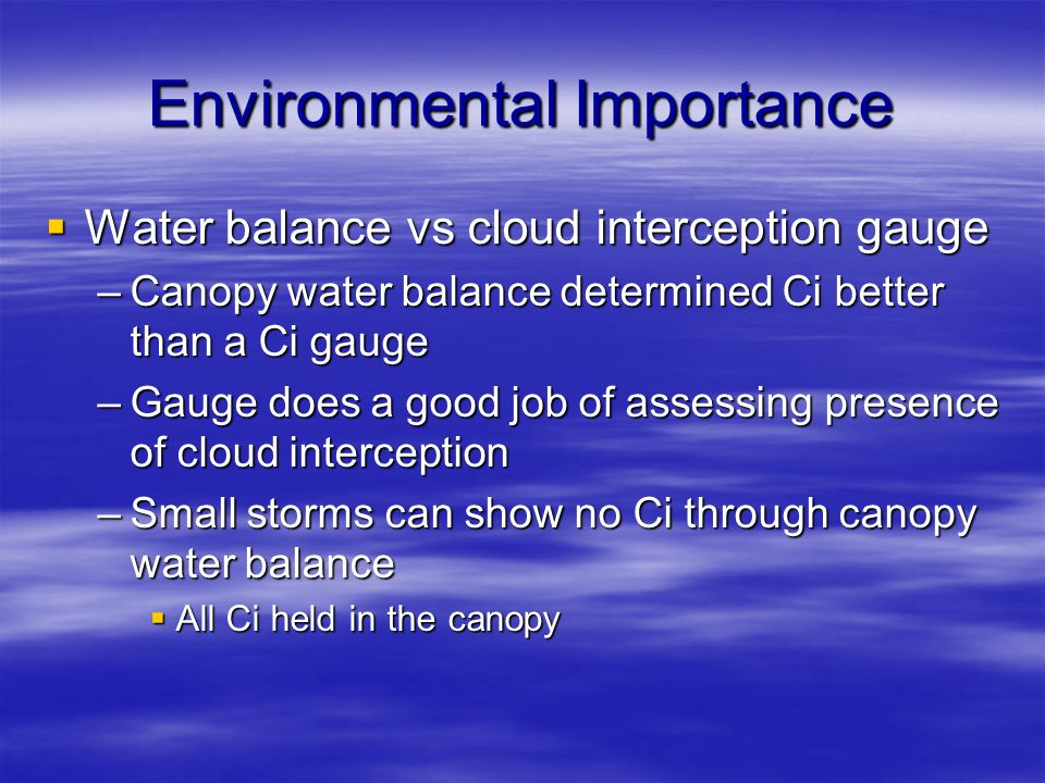 Environmental Importance  Water balance vs cloud interception gauge –Canopy water balance determined Ci better than a Ci gauge –Gauge does a good job of assessing presence of cloud interception –Small storms can show no Ci through canopy water balance  All Ci held in the canopy