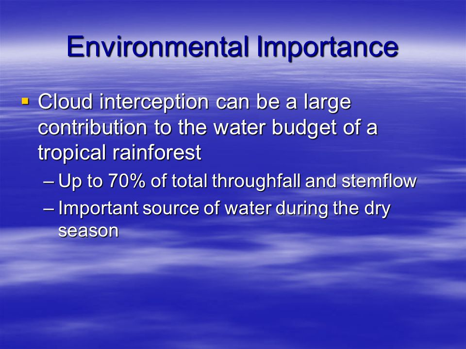 Environmental Importance  Cloud interception can be a large contribution to the water budget of a tropical rainforest –Up to 70% of total throughfall and stemflow –Important source of water during the dry season
