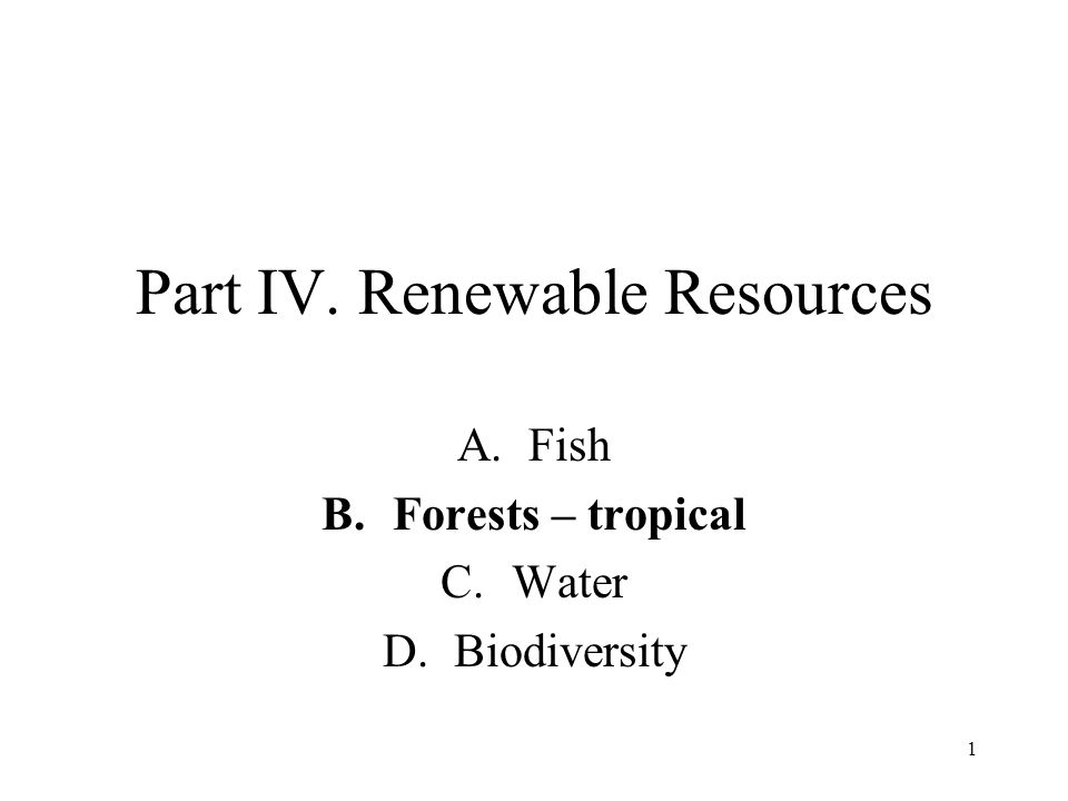 1 Part IV. Renewable Resources A.Fish B.Forests – tropical C.Water D.Biodiversity