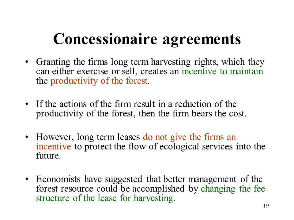 19 Concessionaire agreements Granting the firms long term harvesting rights, which they can either exercise or sell, creates an incentive to maintain