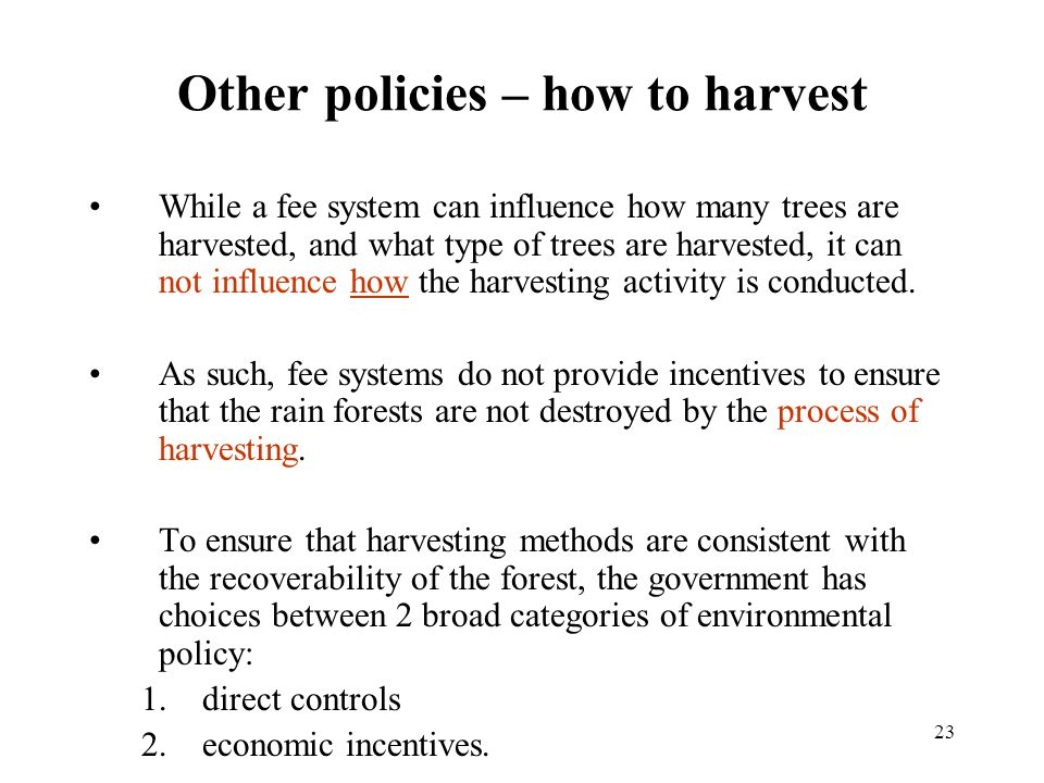 23 Other policies – how to harvest While a fee system can influence how many trees are harvested, and what type of trees are harvested, it can not influence how the harvesting activity is conducted.