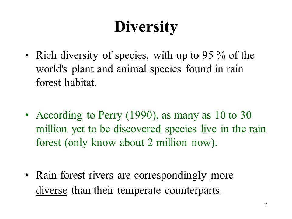 7 Diversity Rich diversity of species, with up to 95 % of the world s plant and animal species found in rain forest habitat.