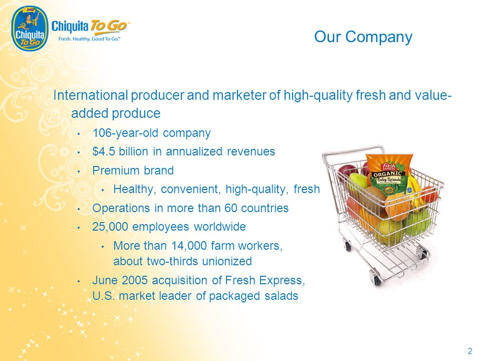 2 Our Company International producer and marketer of high-quality fresh and value- added produce 106-year-old company $4.5 billion in annualized reven