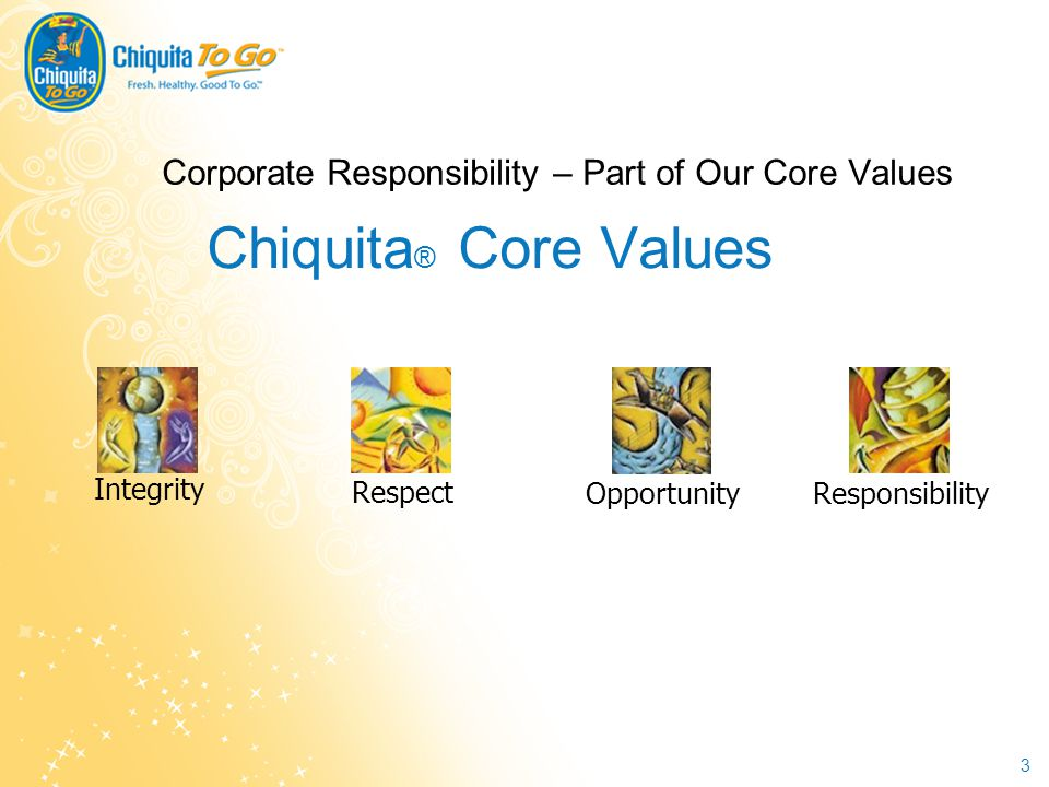 3 Corporate Responsibility – Part of Our Core Values Responsibility Opportunity Respect Integrity Chiquita ® Core Values