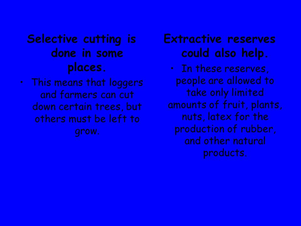 Selective cutting is done in some places. This means that loggers and farmers can cut down certain trees, but others must be left to grow. Extractive