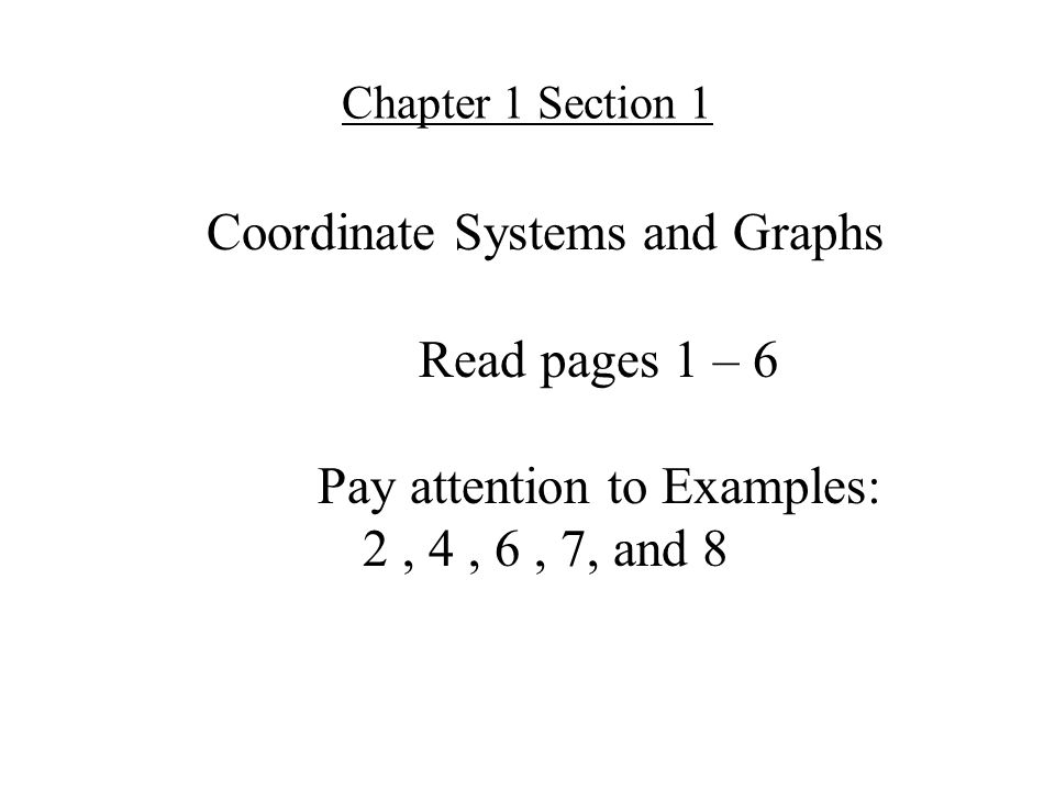 Coordinate Systems and Graphs Read pages 1 – 6 Pay attention to Examples: 2, 4, 6, 7, and 8 Chapter 1 Section 1