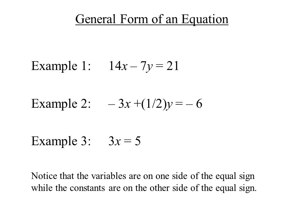 General Form of an Equation Example 1:14x – 7y = 21 Example 2:– 3x +(1/2)y = – 6 Example 3:3x = 5 Notice that the variables are on one side of the equal sign while the constants are on the other side of the equal sign.