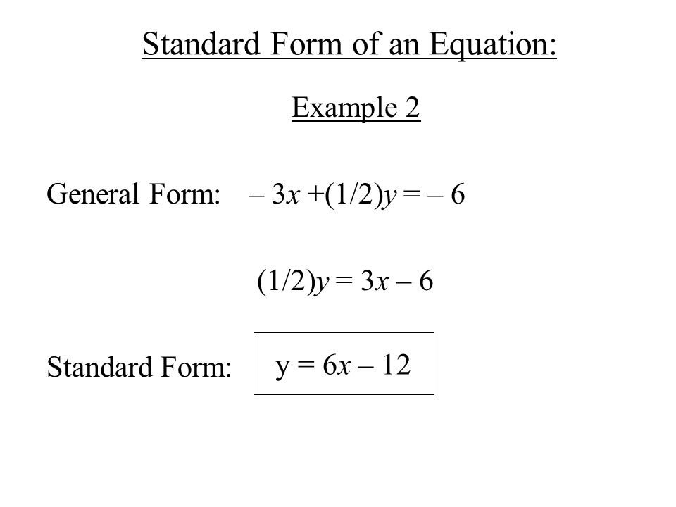 Standard Form of an Equation: Example 2 General Form: – 3x +(1/2)y = – 6 (1/2)y = 3x – 6 Standard Form: y = 6x – 12