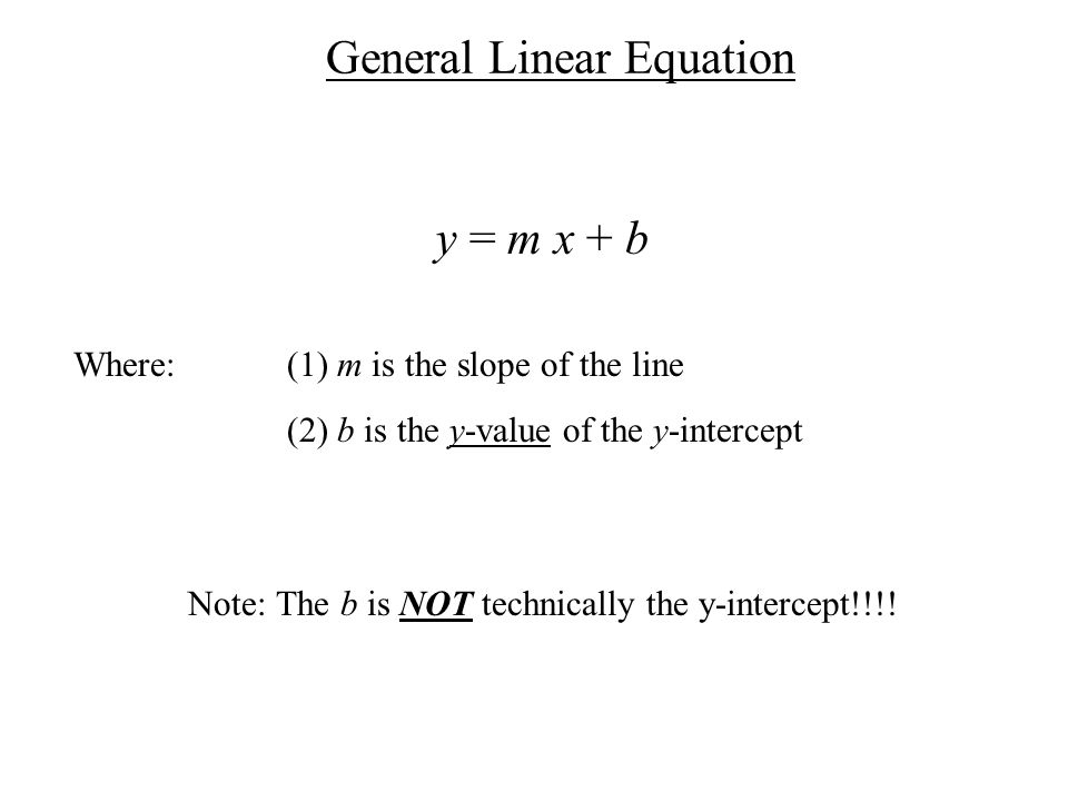 General Linear Equation y = m x + b Where: (1) m is the slope of the line (2) b is the y-value of the y-intercept Note: The b is NOT technically the y-intercept!!!!