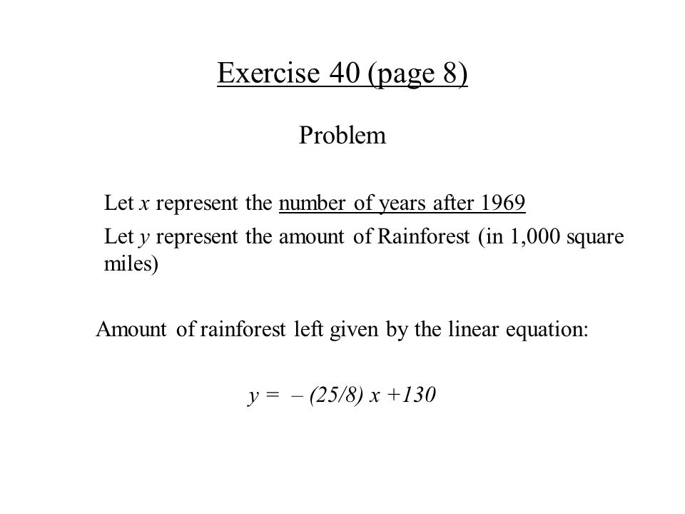 Exercise 40 (page 8) Problem Let x represent the number of years after 1969 Let y represent the amount of Rainforest (in 1,000 square miles) Amount of rainforest left given by the linear equation: y = – (25/8) x +130