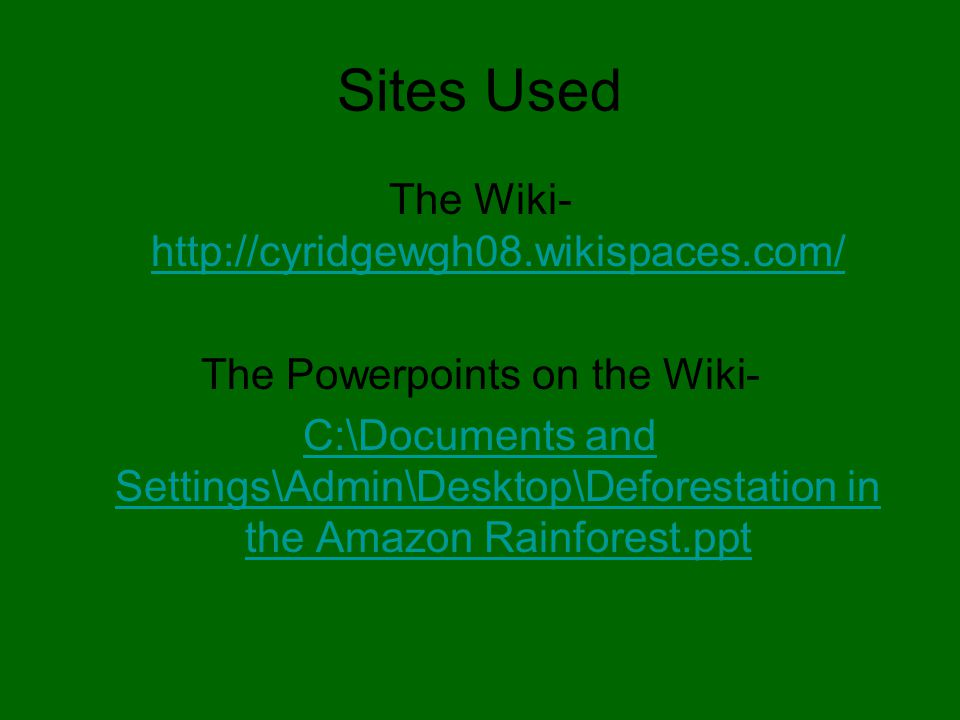 Sites Used The Wiki- http://cyridgewgh08.wikispaces.com/ http://cyridgewgh08.wikispaces.com/ The Powerpoints on the Wiki- C:\Documents and Settings\Admin\Desktop\Deforestation in the Amazon Rainforest.ppt
