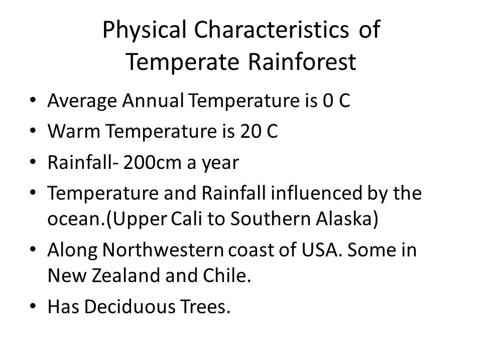 Physical Characteristics of Temperate Rainforest Average Annual Temperature is 0 C Warm Temperature is 20 C Rainfall- 200cm a year Temperature and Rainfall influenced by the ocean.(Upper Cali to Southern Alaska) Along Northwestern coast of USA.