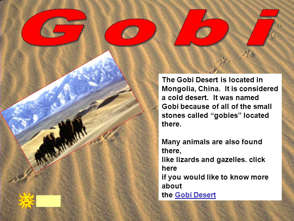 """The Gobi Desert is located in Mongolia, China. It is considered a cold desert. It was named Gobi because of all of the small stones called """"gobies"""" lo"""