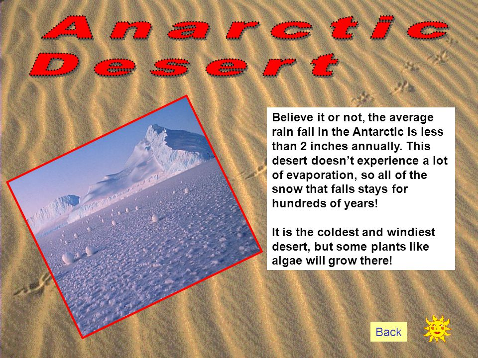 Believe it or not, the average rain fall in the Antarctic is less than 2 inches annually. This desert doesn't experience a lot of evaporation, so all