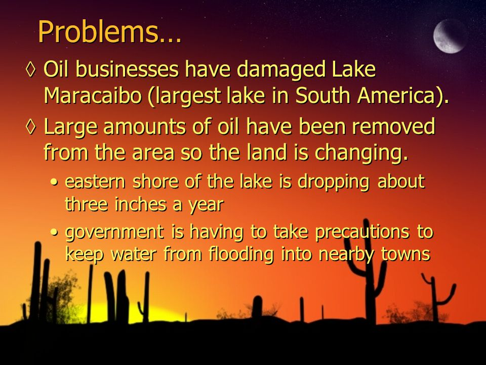Problems… ◊Oil businesses have damaged Lake Maracaibo (largest lake in South America).