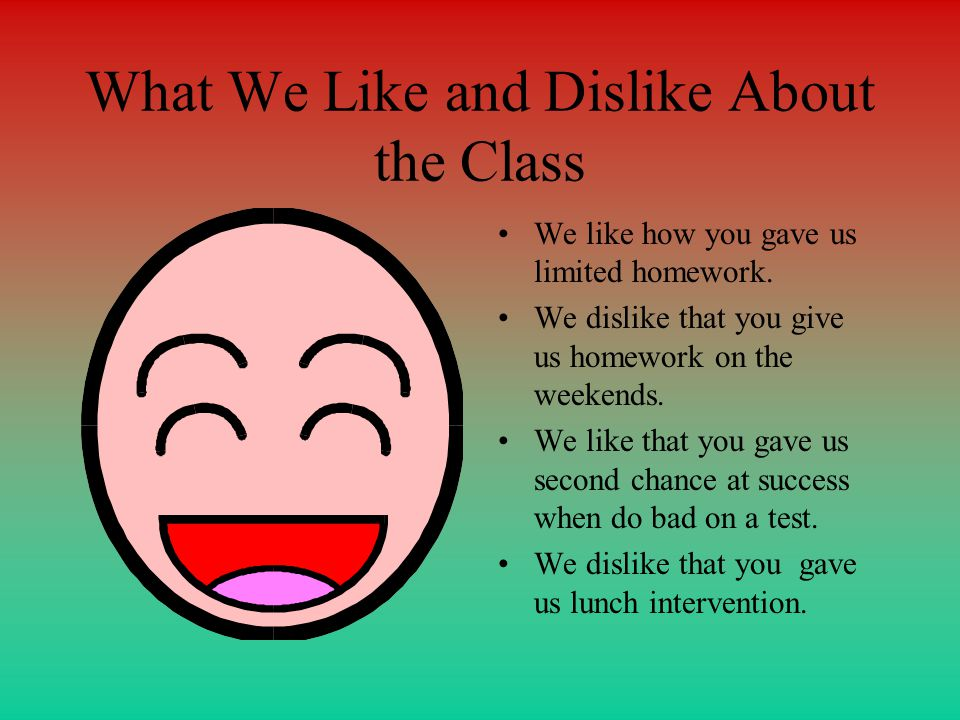 What We Like and Dislike About the Class We like how you gave us limited homework.