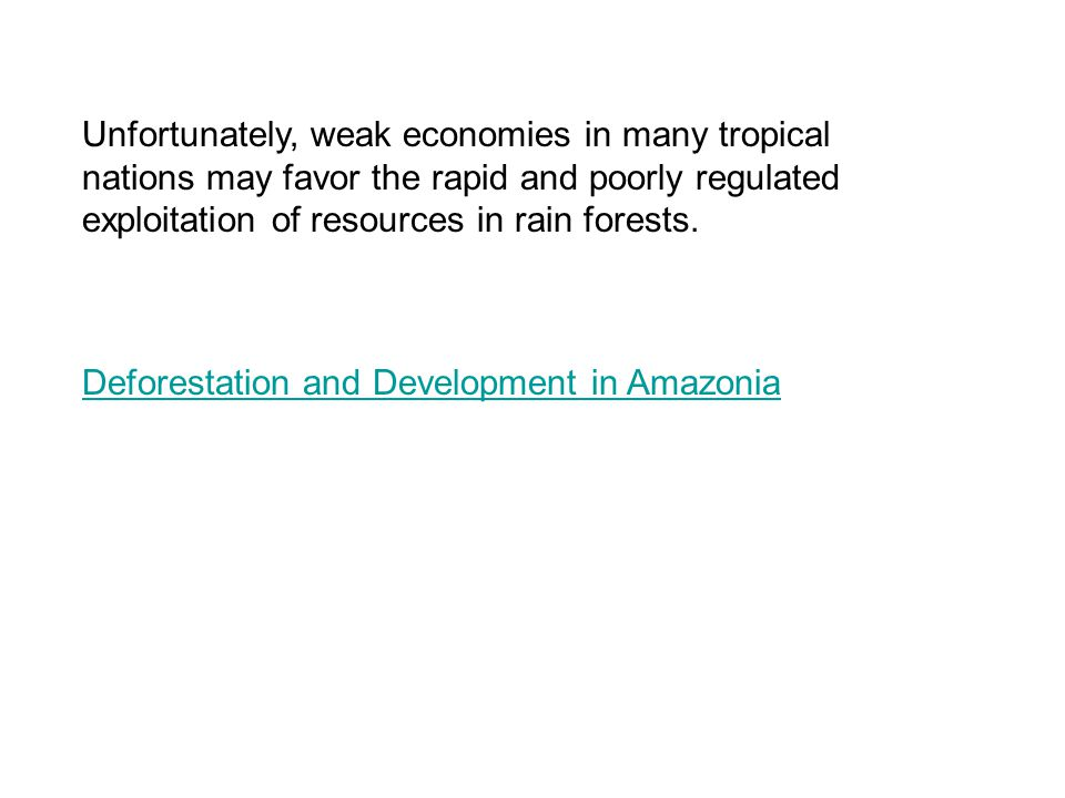 Unfortunately, weak economies in many tropical nations may favor the rapid and poorly regulated exploitation of resources in rain forests.