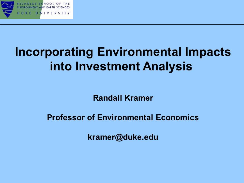 Incorporating Environmental Impacts into Investment Analysis Randall Kramer Professor of Environmental Economics kramer@duke.edu