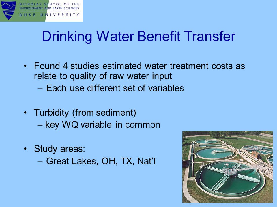 Drinking Water Benefit Transfer Found 4 studies estimated water treatment costs as relate to quality of raw water input –Each use different set of variables Turbidity (from sediment) – key WQ variable in common Study areas: –Great Lakes, OH, TX, Nat'l