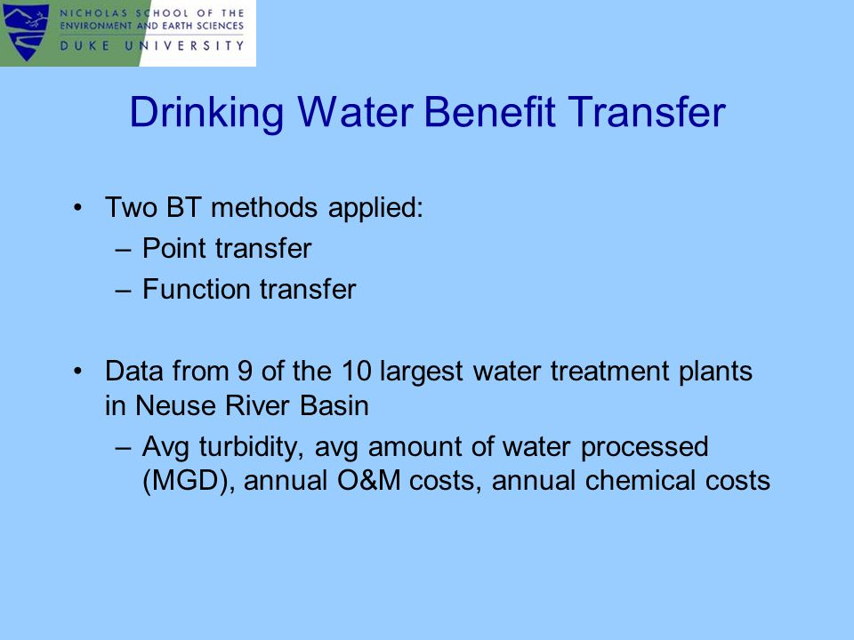 Drinking Water Benefit Transfer Two BT methods applied: –Point transfer –Function transfer Data from 9 of the 10 largest water treatment plants in Neuse River Basin –Avg turbidity, avg amount of water processed (MGD), annual O&M costs, annual chemical costs
