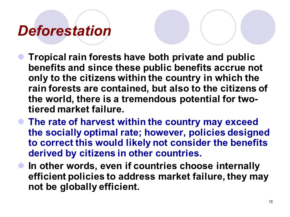 18 Deforestation Tropical rain forests have both private and public benefits and since these public benefits accrue not only to the citizens within the country in which the rain forests are contained, but also to the citizens of the world, there is a tremendous potential for two- tiered market failure.