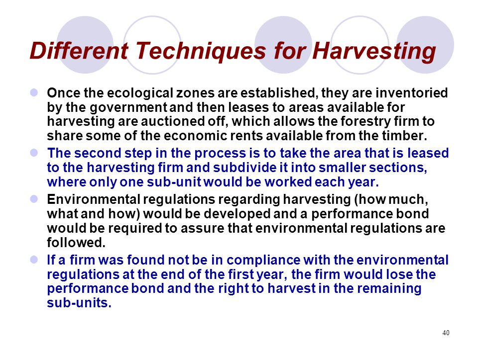 40 Different Techniques for Harvesting Once the ecological zones are established, they are inventoried by the government and then leases to areas available for harvesting are auctioned off, which allows the forestry firm to share some of the economic rents available from the timber.