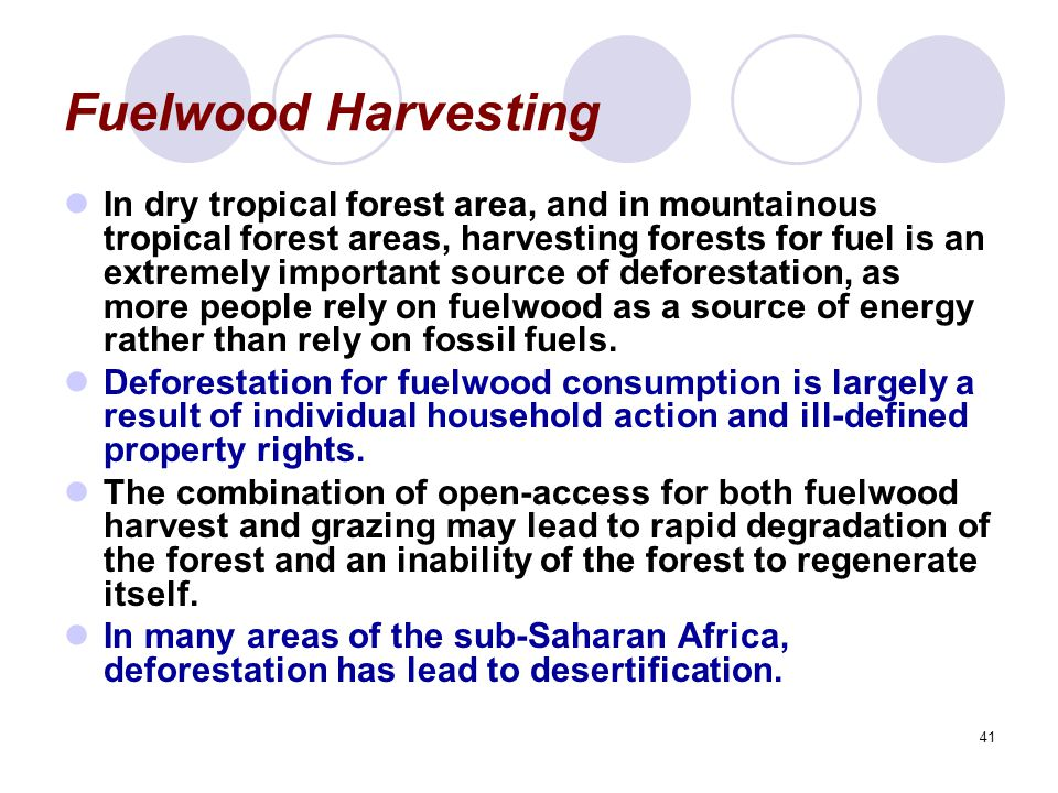 41 Fuelwood Harvesting In dry tropical forest area, and in mountainous tropical forest areas, harvesting forests for fuel is an extremely important so