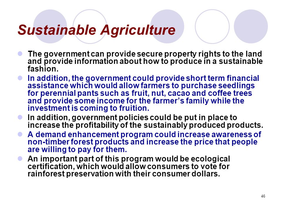 46 Sustainable Agriculture The government can provide secure property rights to the land and provide information about how to produce in a sustainable fashion.