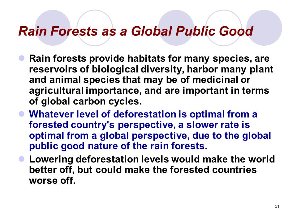 51 Rain Forests as a Global Public Good Rain forests provide habitats for many species, are reservoirs of biological diversity, harbor many plant and animal species that may be of medicinal or agricultural importance, and are important in terms of global carbon cycles.