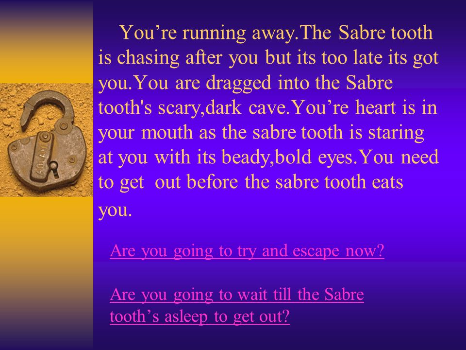 You're running away.The Sabre tooth is chasing after you but its too late its got you.You are dragged into the Sabre tooth's scary,dark cave.You're he
