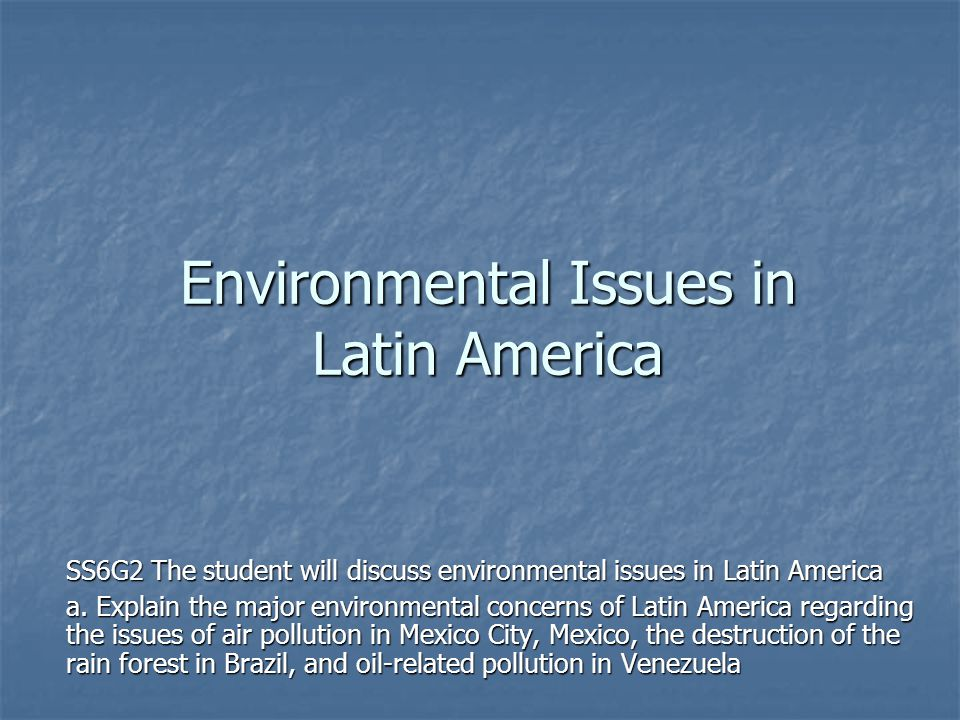 Environmental Issues in Latin America SS6G2 The student will discuss environmental issues in Latin America a. Explain the major environmental concerns
