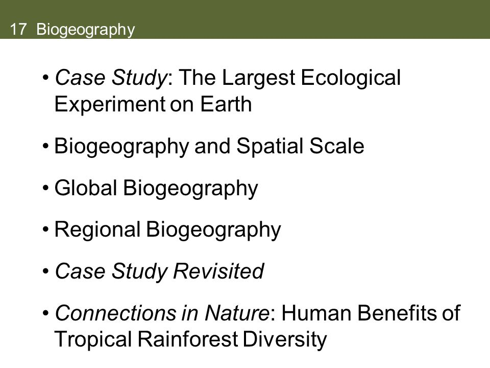17 Biogeography Case Study: The Largest Ecological Experiment on Earth Biogeography and Spatial Scale Global Biogeography Regional Biogeography Case Study Revisited Connections in Nature: Human Benefits of Tropical Rainforest Diversity