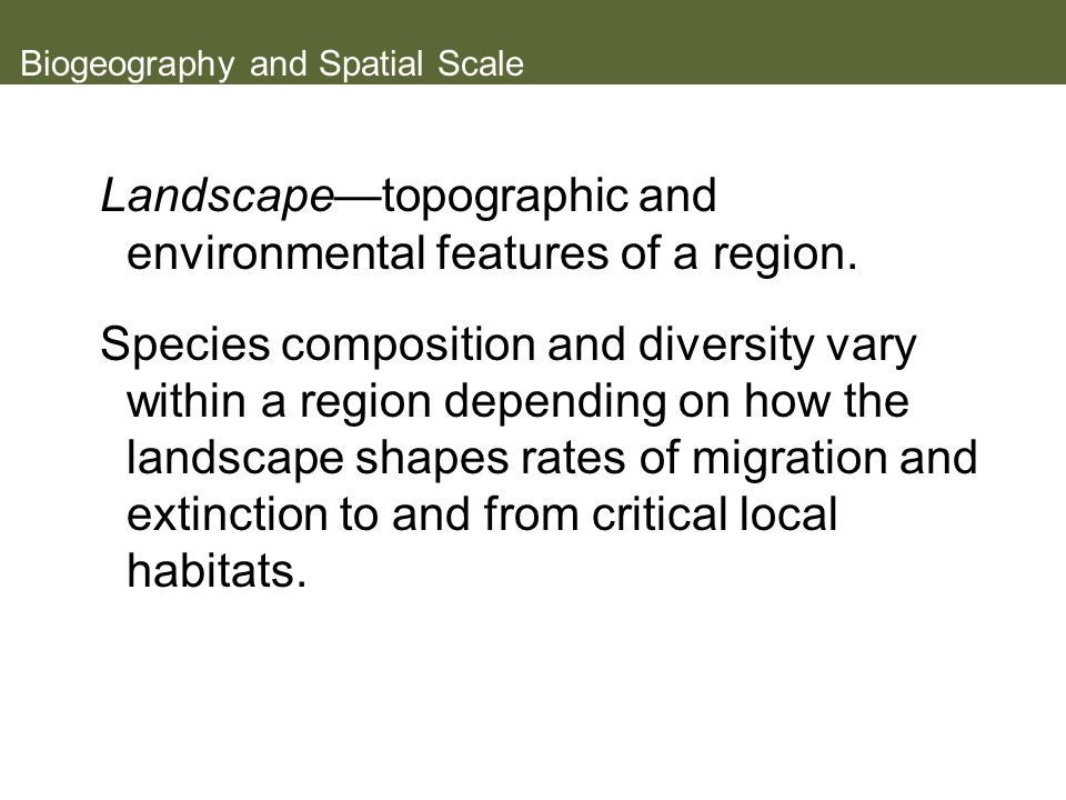 Biogeography and Spatial Scale Landscape—topographic and environmental features of a region.