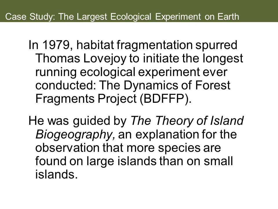 Case Study: The Largest Ecological Experiment on Earth In 1979, habitat fragmentation spurred Thomas Lovejoy to initiate the longest running ecological experiment ever conducted: The Dynamics of Forest Fragments Project (BDFFP).