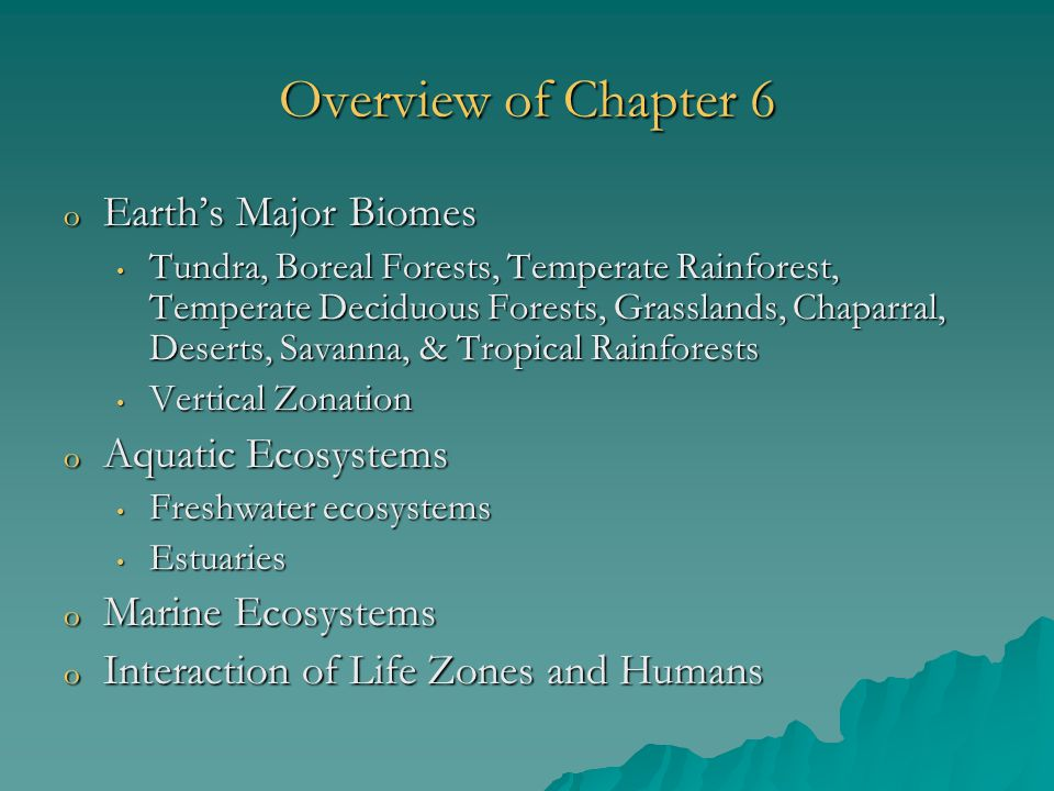 Overview of Chapter 6 o Earth's Major Biomes Tundra, Boreal Forests, Temperate Rainforest, Temperate Deciduous Forests, Grasslands, Chaparral, Deserts